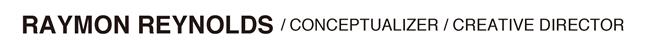 RAYMON REYNOLDS / CONCEPTUALIZER / CREATIVE DIRECTOR